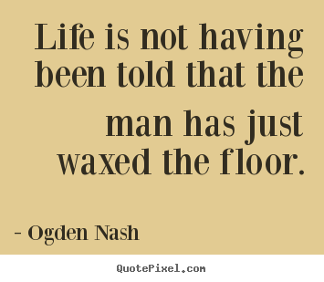 Create image sayings about life - Life is not having been told that the man has just waxed the..