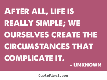 Life quotes - After all, life is really simple; we ourselves create the circumstances..