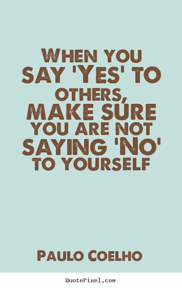 Life quotes - When you say 'yes' to others, make sure you..