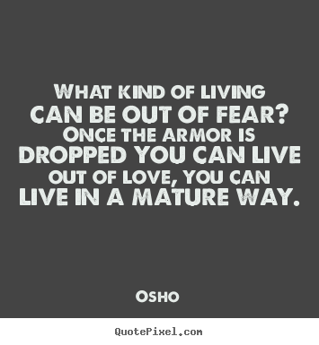 Quotes about life - What kind of living can be out of fear? once the armor is..
