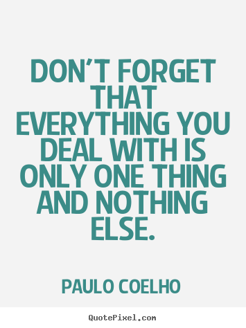 Create photo quotes about life - Don't forget that everything you deal with is only one..