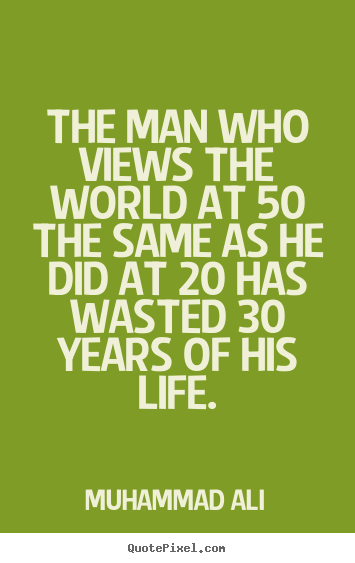 Life quotes - The man who views the world at 50 the same as he did at 20 has wasted..