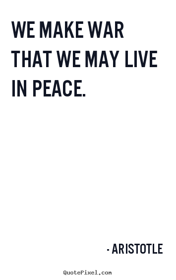 Aristotle image quote - We make war that we may live in peace. - Life quote