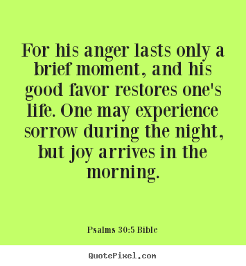 Make custom picture quotes about life - For his anger lasts only a brief moment, and his good favor restores one's..