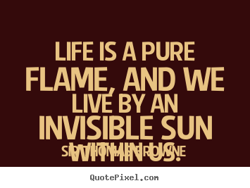 Create custom picture quote about life - Life is a pure flame, and we live by an invisible..