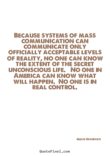 Because systems of mass communication can communicate.. Allen Ginsberg  life quotes