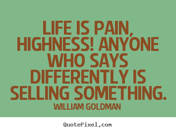 William Goldman image quotes - Life is pain, highness! anyone who says differently.. - Life quotes