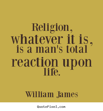 William James picture quotes - Religion, whatever it is, is a man's total reaction upon life. - Life quotes