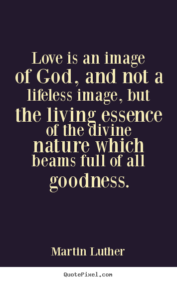 How to make picture quote about life - Love is an image of god, and not a lifeless image, but..