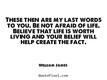 These then are my last words to you. be not afraid of life. believe that.. William James popular life quote