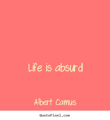 Life is absurd Albert Camus greatest life quote