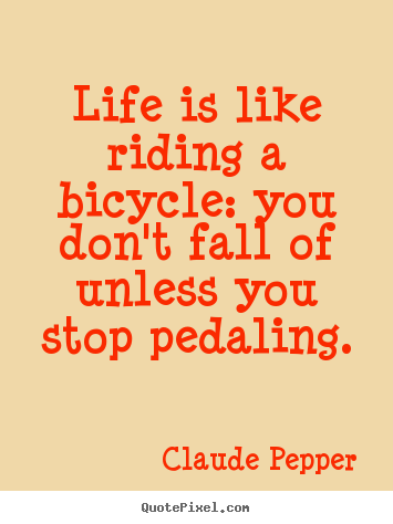 Claude Pepper picture quotes - Life is like riding a bicycle: you don't fall of unless you stop pedaling. - Life sayings