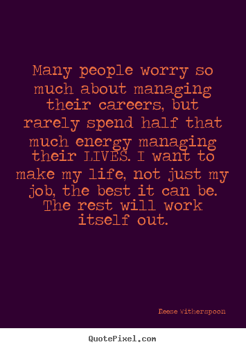 Quotes about life - Many people worry so much about managing their careers, but..