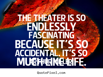 Design your own image quotes about life - The theater is so endlessly fascinating..