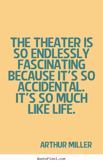Quotes about life - The theater is so endlessly fascinating because it's so..