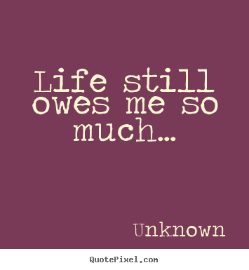 Sayings about life - Life still owes me so much...