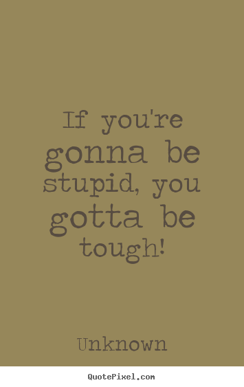 Unknown picture quotes - If you're gonna be stupid, you gotta be tough! - Life quotes