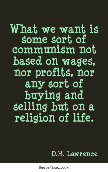 Design your own picture quotes about life - What we want is some sort of communism not based on wages, nor profits,..