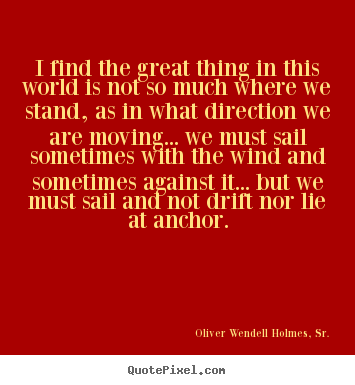 Quotes about life - I find the great thing in this world is not so much where we stand, as..