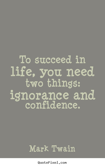 Mark Twain picture quotes - To succeed in life, you need two things: ignorance.. - Life quote