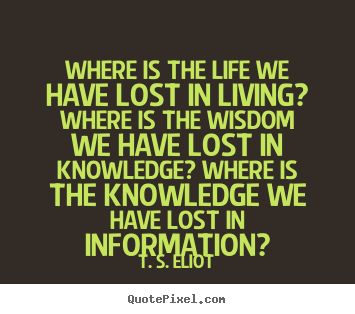 Quotes about life - Where is the life we have lost in living? where..