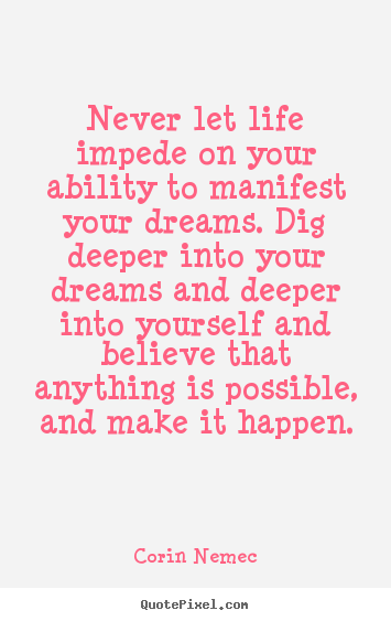 Life sayings - Never let life impede on your ability to manifest your..