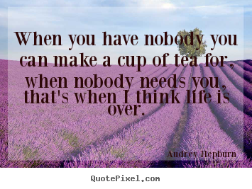 When you have nobody you can make a cup of tea for, when nobody.. Audrey Hepburn popular life quote