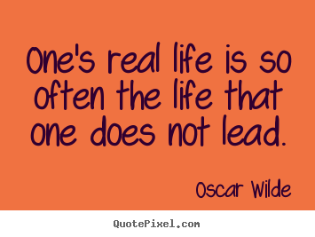 One's real life is so often the life that one does not.. Oscar Wilde great life quotes