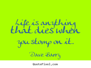 Life quote - Life is anything that dies when you stomp on it.