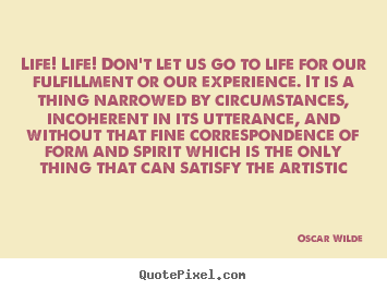Life! life! don't let us go to life for our fulfillment or our.. Oscar Wilde top life quote
