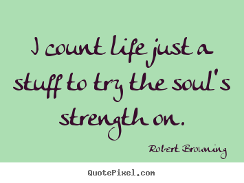 Quote about life - I count life just a stuff to try the soul's..