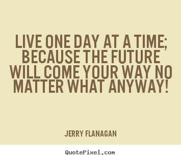 Quotes about life - Live one day at a time; because the future will..