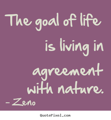 The goal of life is living in agreement with nature. Zeno good life quote