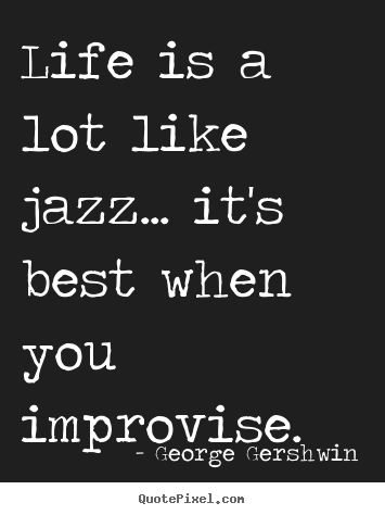 Life quotes - Life is a lot like jazz... it's best when you..
