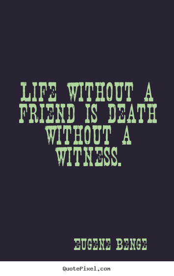 Design your own image quotes about life - Life without a friend is death without a witness.
