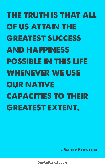 Quote about life - The truth is that all of us attain the greatest success..