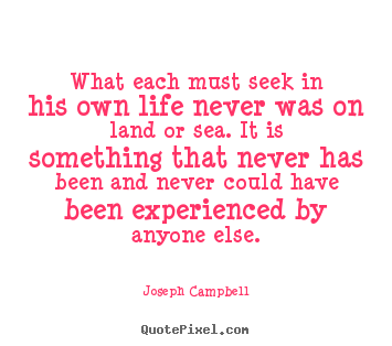 What each must seek in his own life never was on land.. Joseph Campbell best life quotes