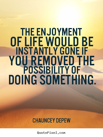Life quote - The enjoyment of life would be instantly gone if you..