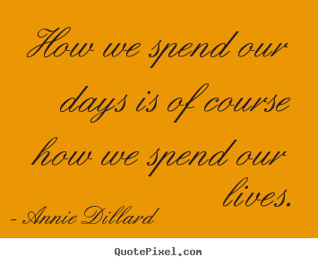 How we spend our days is of course how we spend our lives. Annie Dillard  life quotes