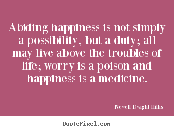 Abiding happiness is not simply a possibility, but a duty;.. Newell Dwight Hillis good life quotes