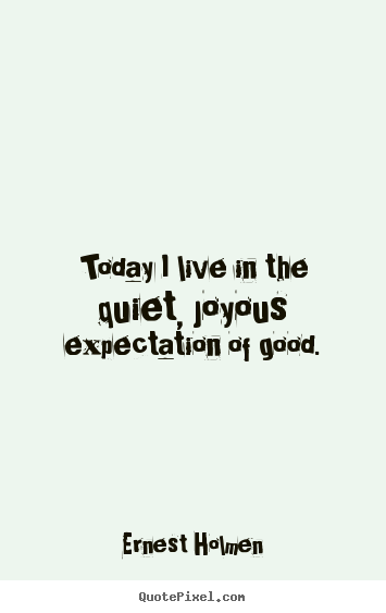 Today i live in the quiet, joyous expectation of good. Ernest Holmen  life quotes