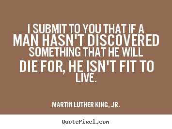 Life quotes - I submit to you that if a man hasn't discovered something..