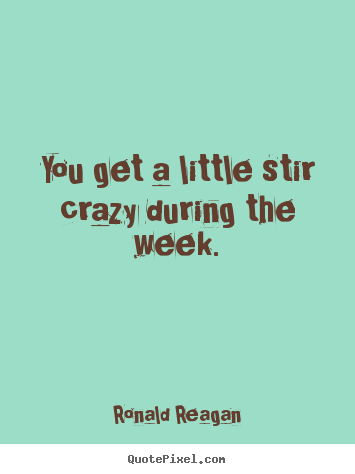 Life quote - You get a little stir crazy during the week.