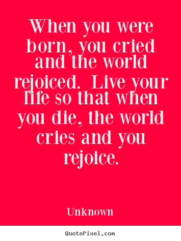 When you were born, you cried and the world rejoiced. live your life.. Unknown famous life quotes