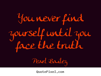 Create custom picture quotes about life - You never find yourself until you face the truth