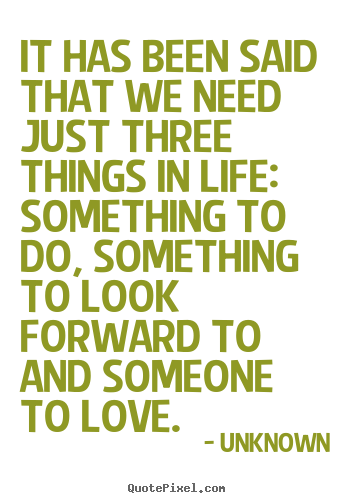 It has been said that we need just three things.. Unknown  life quote