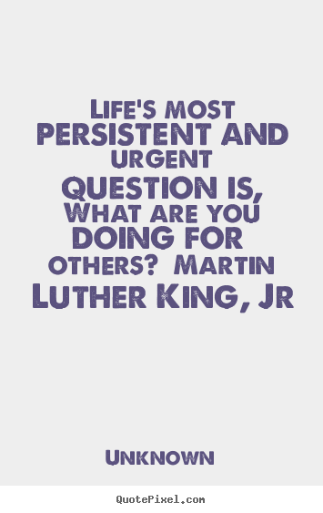 Life quotes - Life's most persistent and urgent question is, what are..