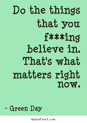 Do the things that you f***ing believe in. that's what matters right.. Green Day top life quotes