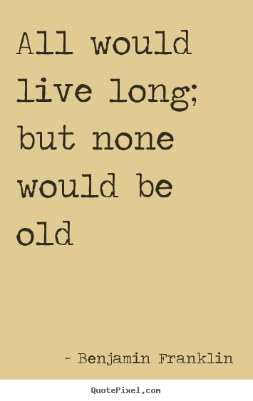Quote about life - All would live long; but none would be old