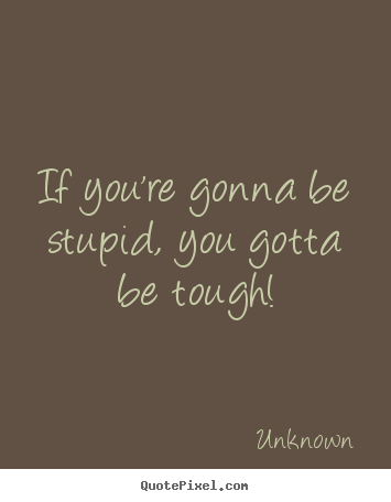 If you're gonna be stupid, you gotta be tough! Unknown famous life quotes